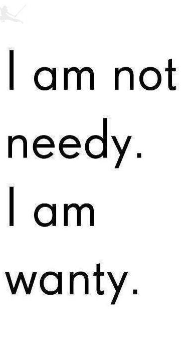 not needy, wanty